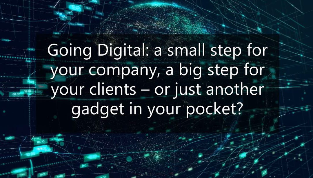 Going Digital: a small step for your company, a big step for your clients – or just another gadget in your pocket?